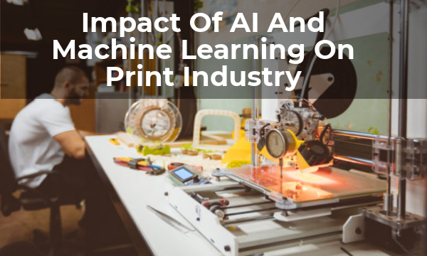 mpact Of AI And Machine Learning On Print Industry
